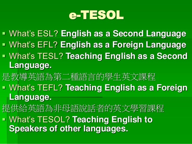 e-TESOL  What's ESL? English as a Second Language  What's EFL? English as a Foreign Language  What's TESL? Teaching Eng...