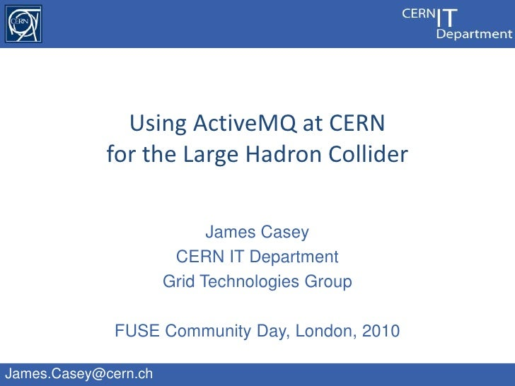 James Casey<br />CERN IT Department<br />Grid Technologies Group<br />FUSE Community Day, London, 2010<br />Using ActiveMQ...