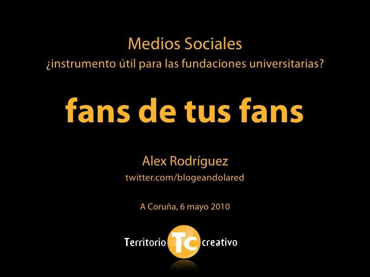 Medios Sociales ¿instrumento útil para las fundaciones universitarias?       fans de tus fans                   Alex Rodrí...