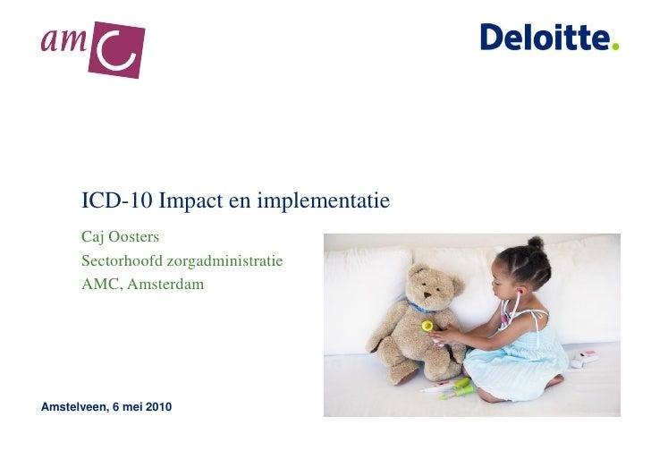 ICD-10 Impact en implementatie       Caj Oosters       Sectorhoofd zorgadministratie       AMC, Amsterdam     Amstelveen, ...