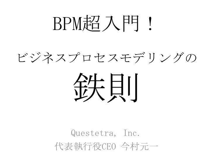 BPM超入門!ビジネスプロセスモデリングの鉄則<br />Questetra, Inc. <br />代表執行役CEO 今村元一<br />