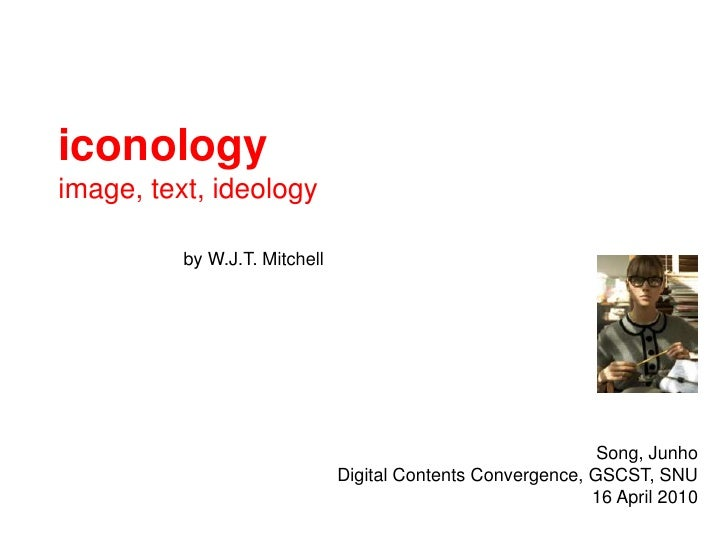 iconology<br />image, text, ideology<br />by W.J.T. Mitchell <br />Song, Junho<br />Digital Contents Convergence, GSCST, S...