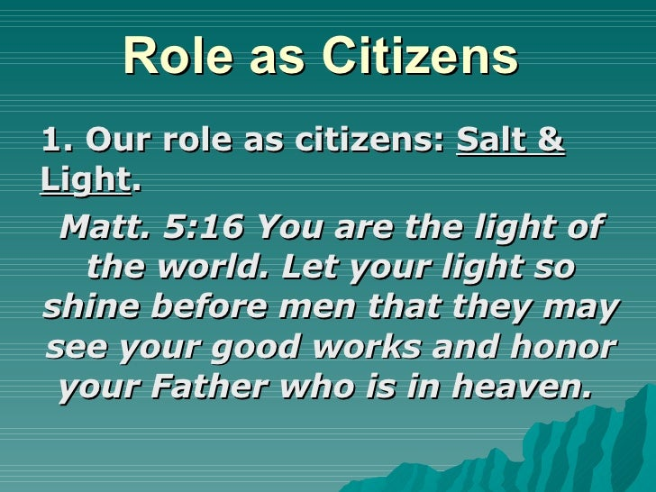 Role as Citizens  1. Our role as citizens:  Salt & Light . Matt. 5:16 You are the light of the world. Let your light so sh...