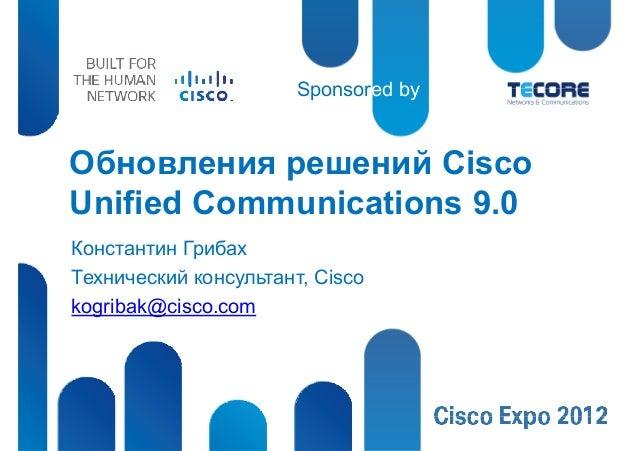 Sponsored byОбновления решений CiscoUnified Communications 9.0Константин ГрибахТехнический консультант, Ciscokogribak@cisc...