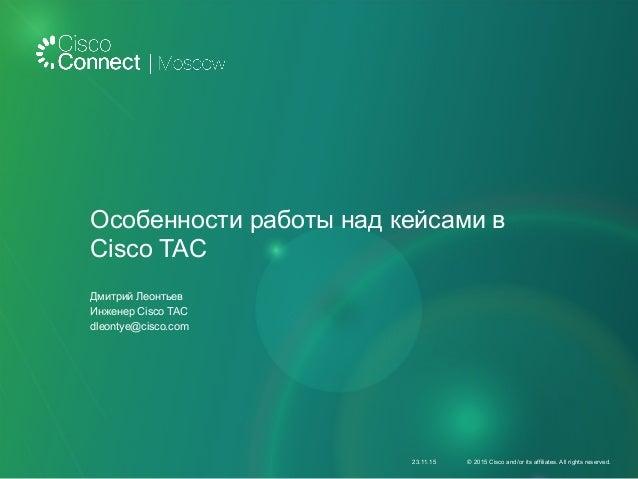 Особенности работы над кейсами в Cisco TAC Дмитрий Леонтьев Инженер Cisco TAC dleontye@cisco.com 23.11.15 © 2015 Cisco and...