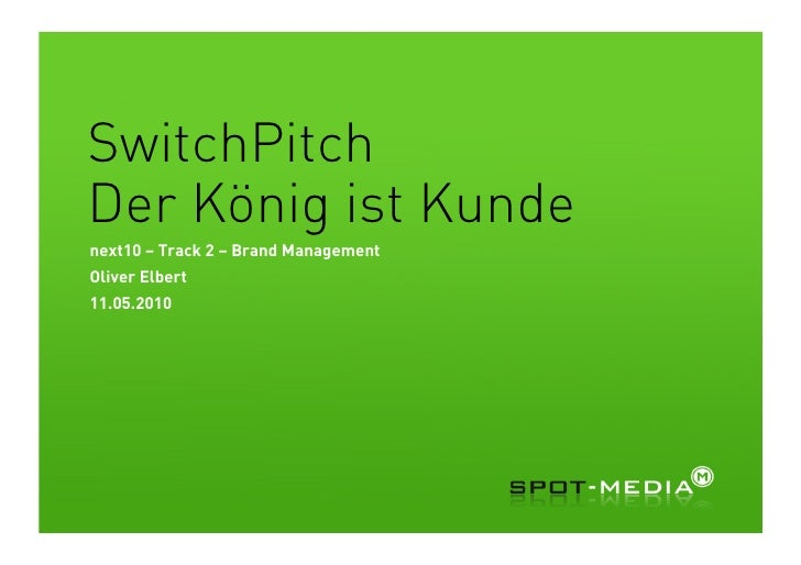 SwitchPitch Der König ist Kunde next10 – Track 2 – Brand Management Oliver Elbert 11.05.2010