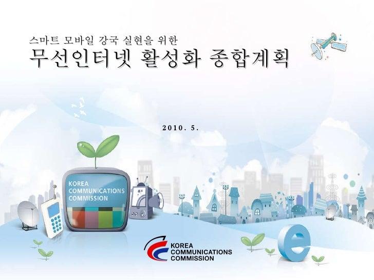 스마트 모바일 강국 실현을 위한 무선인터넷 활성화 종합계획 2010. 5.