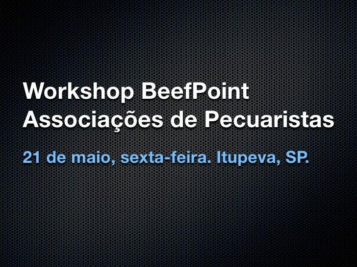 Workshop BeefPoint Associações de Pecuaristas 21 de maio, sexta-feira. Itupeva, SP.