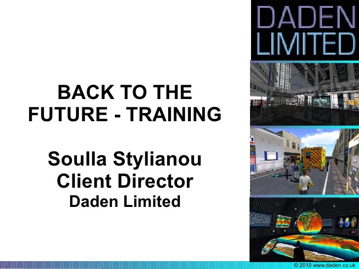 BACK TO THE FUTURE - TRAINING   Soulla Stylianou   Client Director    Daden Limited                       © 2010 www.daden...