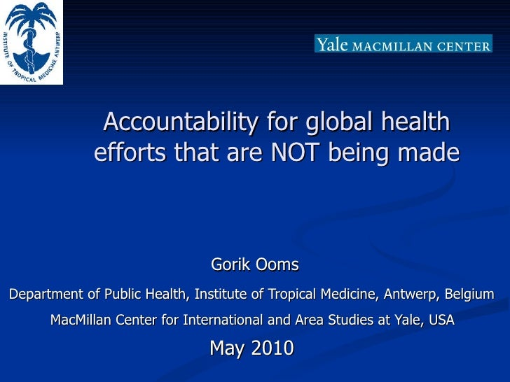 Accountability for global health efforts that are NOT being made Gorik Ooms Department of Public Health, Institute of Trop...