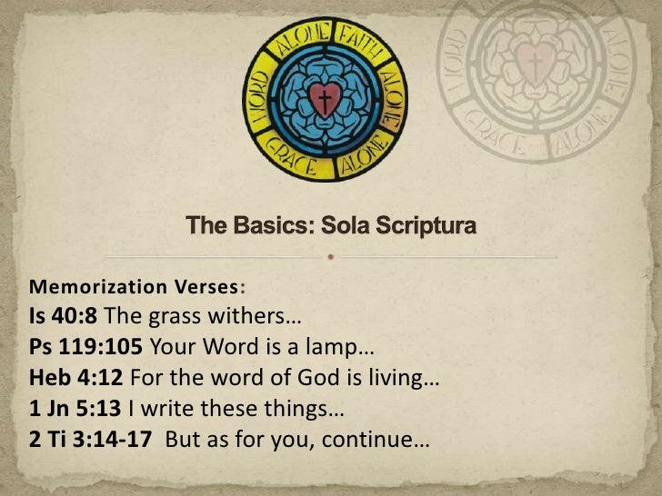 The Basics: Sola Scriptura<br />Memorization Verses:<br />Is 40:8 The grass withers…<br />Ps 119:105 Your Word is a lamp…<...
