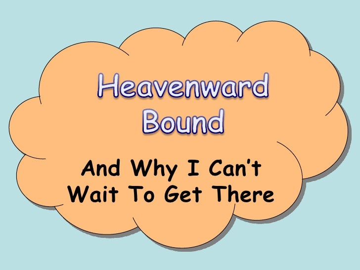 Heavenward Bound<br />And Why I Can't Wait To Get There<br />