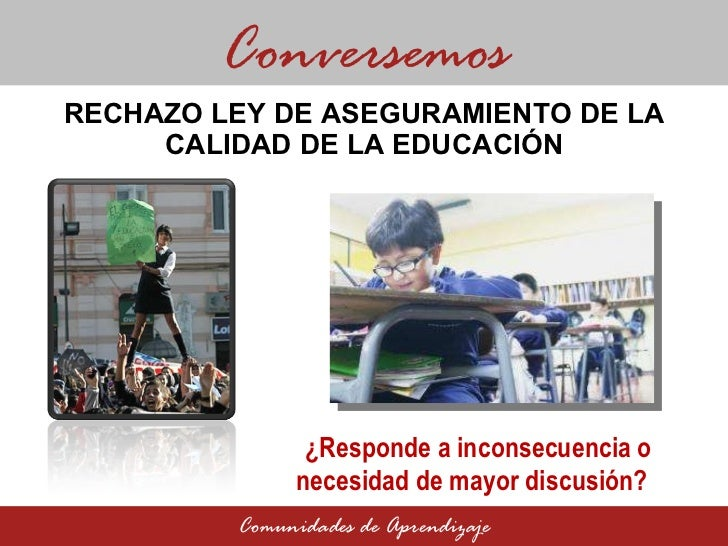 RECHAZO LEY DE ASEGURAMIENTO DE LA CALIDAD DE LA EDUCACIÓN Conversemos Comunidades de Aprendizaje ¿Responde a inconsecuenc...