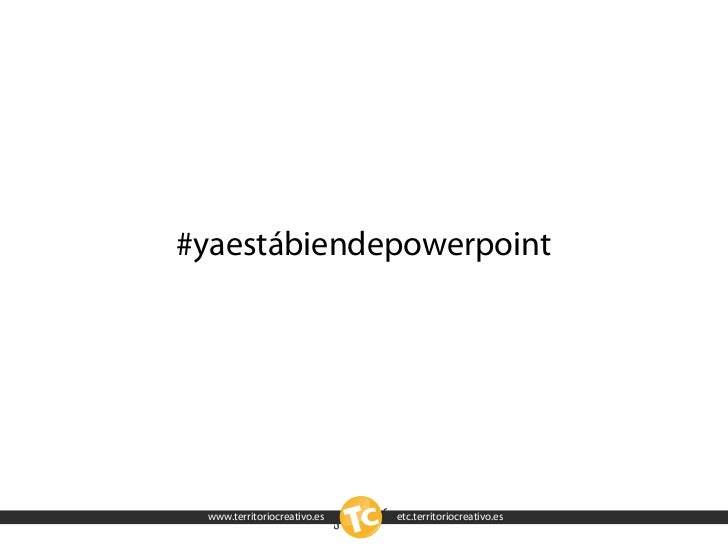 #yaestábiendepowerpoint      www.territoriocreativo.es   etc.territoriocreativo.es