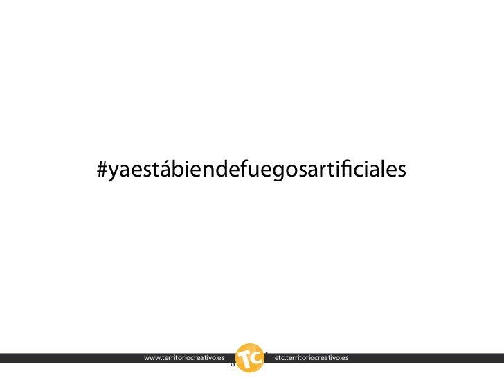 #yaestábiendefuegosartificiales         www.territoriocreativo.es   etc.territoriocreativo.es