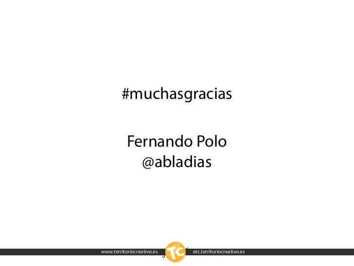 #muchasgracias             Fernando Polo              @abladias     www.territoriocreativo.es   etc.territoriocreativo.es