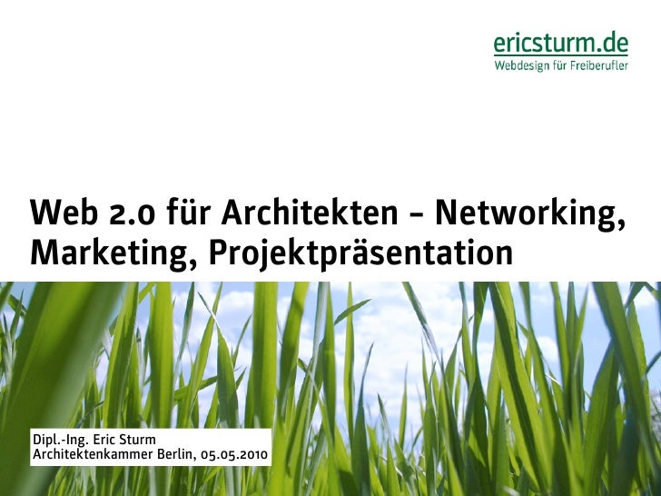 Web 2.0 für Architekten – Networking, Marketing, Projektpräsentation    Dipl.-Ing. Eric Sturm Architektenkammer Berlin, 05...