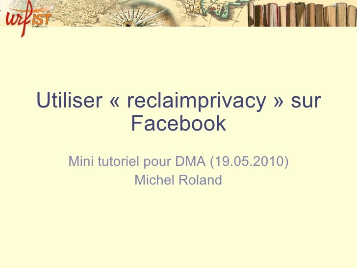 Utiliser «reclaimprivacy» sur Facebook Mini tutoriel pour DMA (19.05.2010) Michel Roland