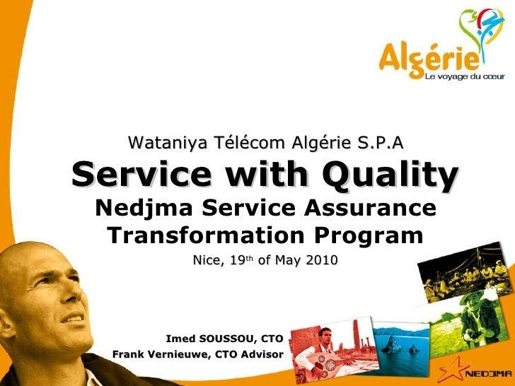 Nice, 19 th  of May 2010 Wataniya Télécom Algérie S.P.A Service with Quality Nedjma Service Assurance Transformation Progr...