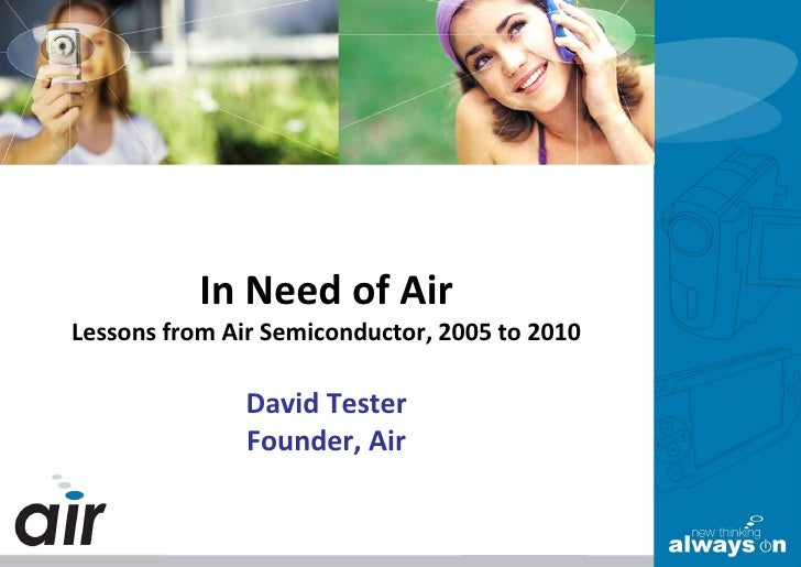 In Need of Air Lessons from Air Semiconductor, 2005 to 2010                 David Tester                Founder, Air