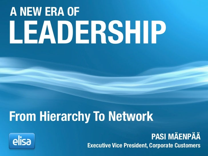 A NEW ERA OF  LEADERSHIP  From Hierarchy To Network                                         PASI MÄENPÄÄ                Ex...