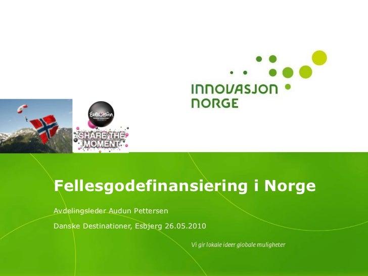 Fellesgodefinansiering i Norge  Avdelingsleder Audun Pettersen Danske Destinationer, Esbjerg 26.05.2010