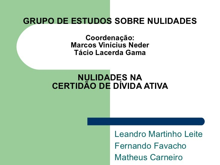 GRUPO DE ESTUDOS SOBRE NULIDADES Coordenação: Marcos Vinícius Neder Tácio Lacerda Gama   NULIDADES NA CERTIDÃO DE DÍVIDA A...