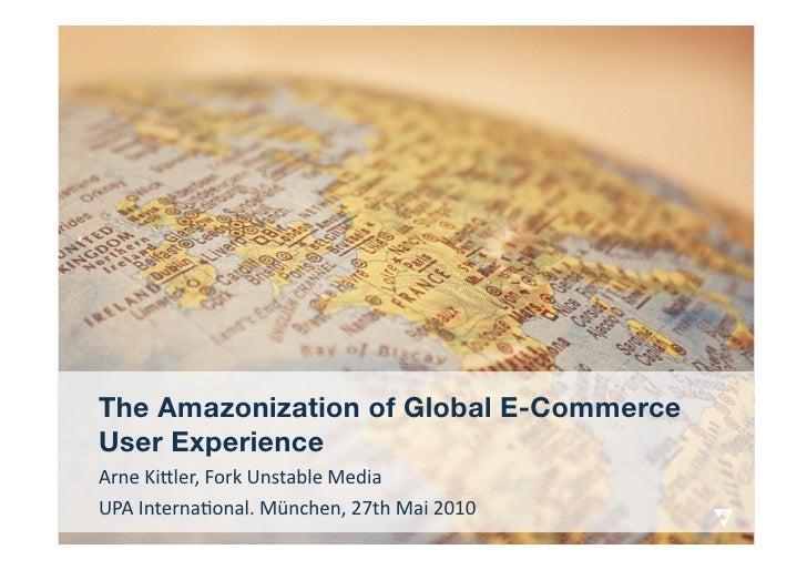 The Amazonization of Global E-Commerce User Experience ArneKi(ler,ForkUnstableMedia UPAInterna7onal.München,27th...