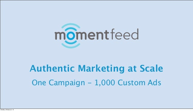 Authentic Marketing at Scale One Campaign - 1,000 Custom Ads  Monday, February 3, 14