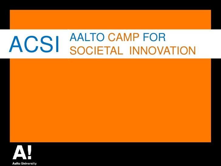 ACSI<br />AALTO CAMP FOR<br />SOCIETALINNOVATION<br />