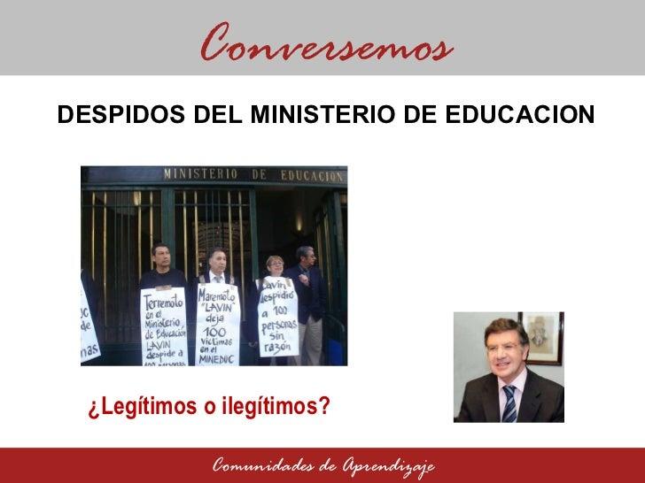 DESPIDOS DEL MINISTERIO DE EDUCACION  Conversemos Comunidades de Aprendizaje ¿Legítimos o ilegítimos?