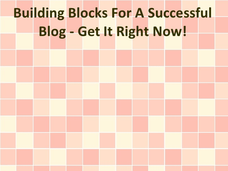 Building Blocks For A Successful    Blog - Get It Right Now!