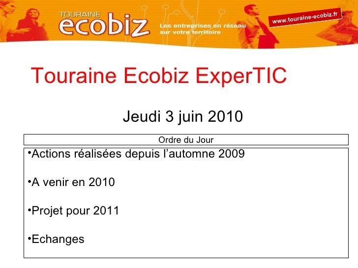 Touraine Ecobiz ExperTIC Jeudi 3 juin 2010 <ul><li>Actions réalisées depuis l'automne 2009 </li></ul><ul><li>A venir en 20...