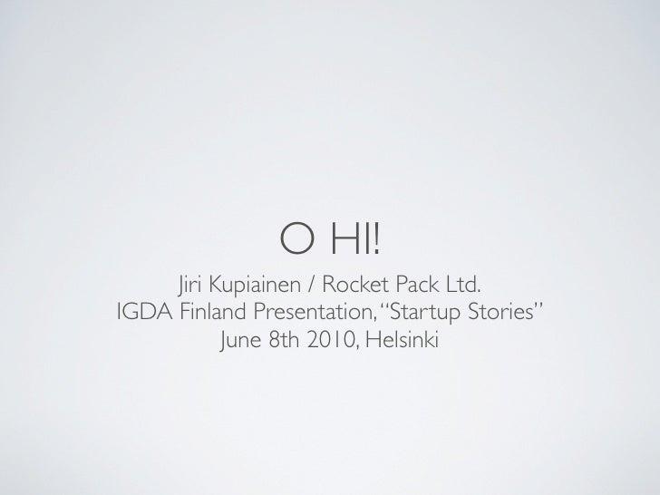"O HI!      Jiri Kupiainen / Rocket Pack Ltd. IGDA Finland Presentation, ""Startup Stories""            June 8th 2010, Helsin..."