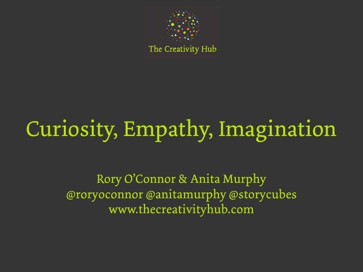 Curiosity, Empathy, Imagination        Rory O'Connor & Anita Murphy   @roryoconnor @anitamurphy @storycubes          www.t...