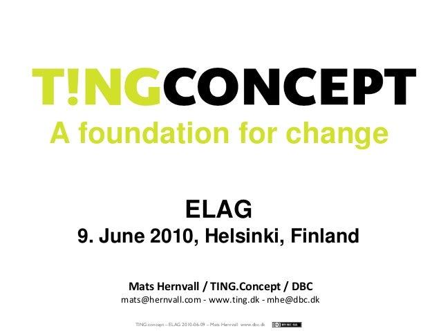 TING.concept – ELAG 2010-06-09 – Mats Hernvall www.dbc.dk A foundation for change ELAG 9. June 2010, Helsinki, Finland Mat...