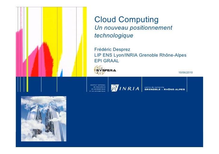 Cloud Computing Un nouveau positionnement technologique  Frédéric Desprez LIP ENS Lyon/INRIA Grenoble Rhône-Alpes EPI GRAA...