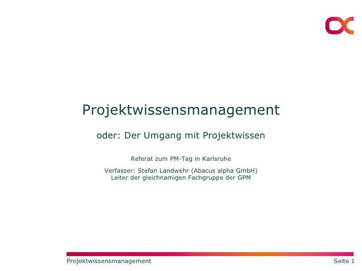 Projektwissensmanagement oder: Der Umgang mit Projektwissen Referat zum PM-Tag in Karlsruhe Verfasser: Stefan Landwehr (Ab...