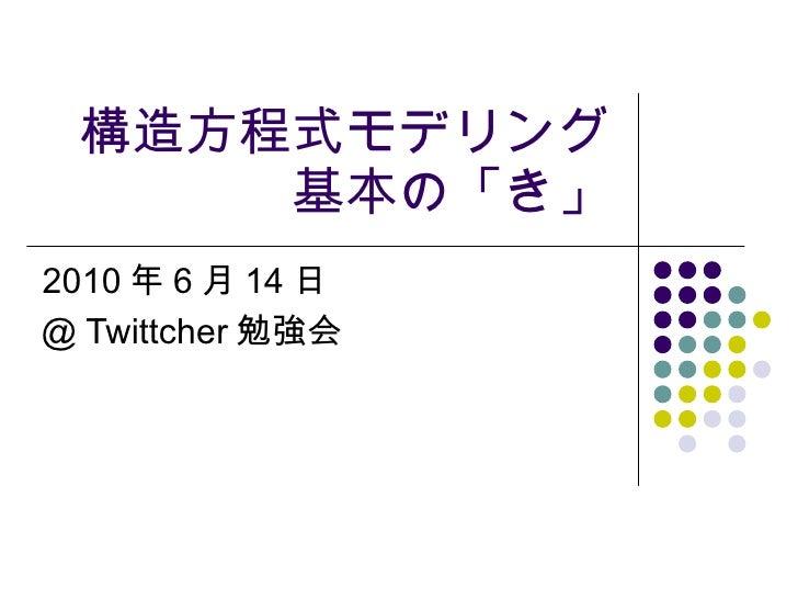 構造方程式モデリング基本の「き」 2010 年 6 月 14 日 @ Twittcher 勉強会