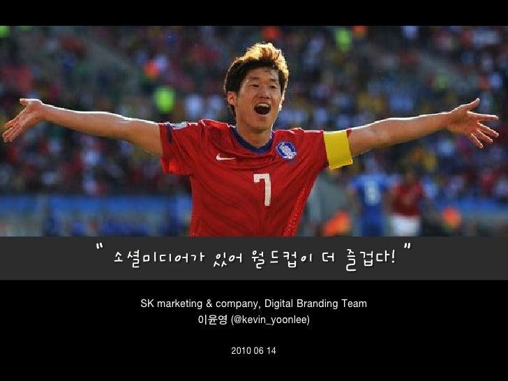 """"""" 소셜미디어가 있어 월드컵이 더 즐겁다! """"     SK marketing & company, Digital Branding Team                이윤영 (@kevin_yoonlee)           ..."""