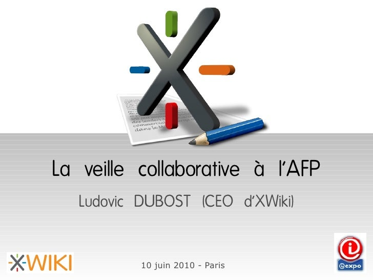 La veille collaborative à l'AFP    Ludovic DUBOST (CEO d'XWiki)             10 juin 2010 - Paris