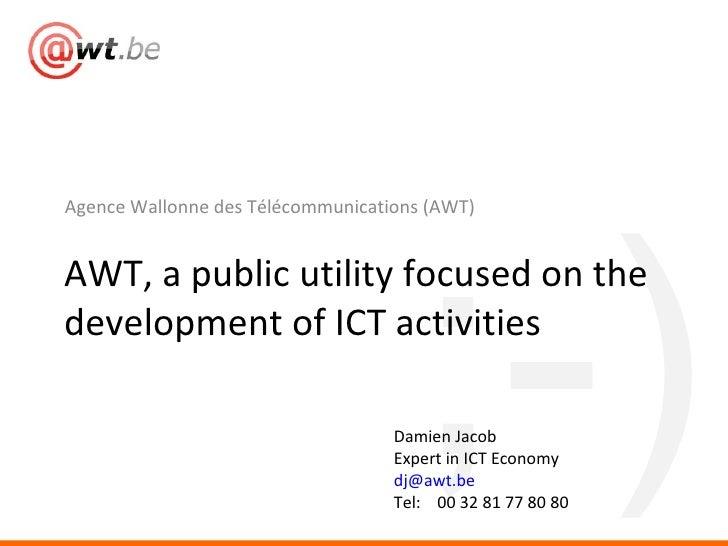 <ul><li>Agence Wallonne des Télécommunications (AWT) </li></ul>AWT, a public utility focused on the development of ICT act...