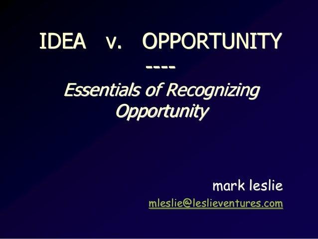 IDEA v. OPPORTUNITY----Essentials of RecognizingOpportunitymark lesliemleslie@leslieventures.com