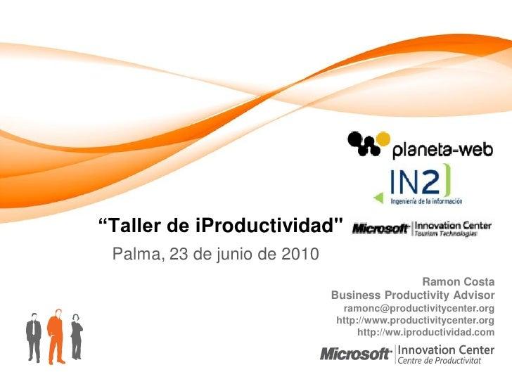 """""""Taller de iProductividad""""  Palma, 23 de junio de 2010                                              Ramon Costa           ..."""