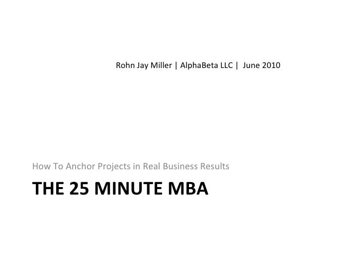 THE 25 MINUTE MBA <ul><li>How To Anchor Projects in Real Business Results </li></ul>Rohn Jay Miller | AlphaBeta LLC |  Jun...