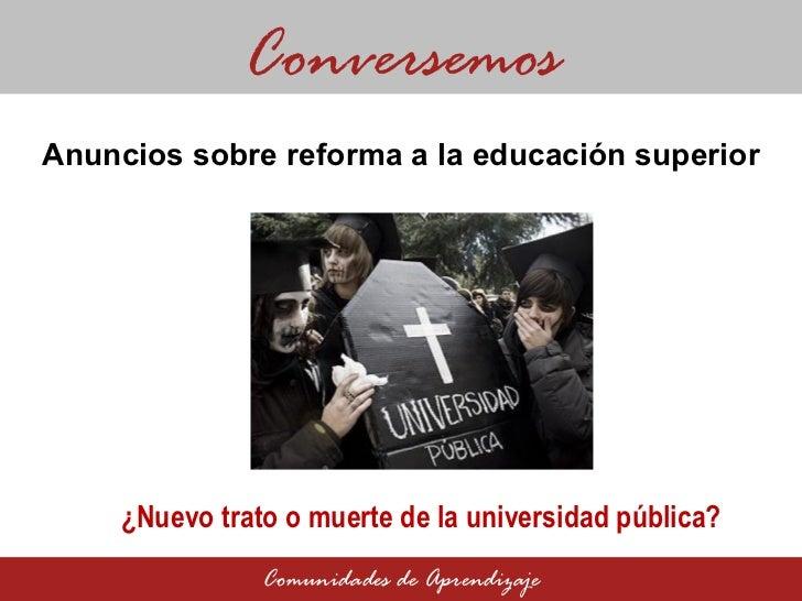 Anuncios sobre reforma a la educación superior Conversemos Comunidades de Aprendizaje ¿Nuevo trato o muerte de la universi...