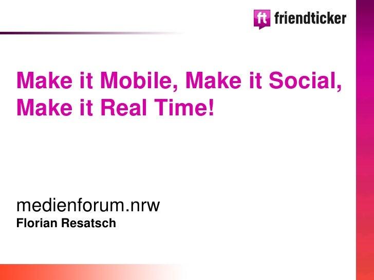 Make it Mobile, Make it Social, Make it Real Time!    medienforum.nrw Florian Resatsch