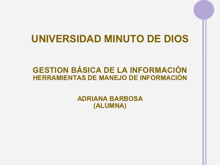 UNIVERSIDAD MINUTO DE DIOS GESTION BÁSICA DE LA INFORMACIÓN HERRAMIENTAS DE MANEJO DE INFORMACIÓN ADRIANA BARBOSA (ALUMNA)