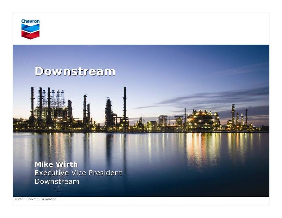 Downstream                 Mike Wirth             Executive Vice President             Downstream  © 2008 Chevron Corporat...