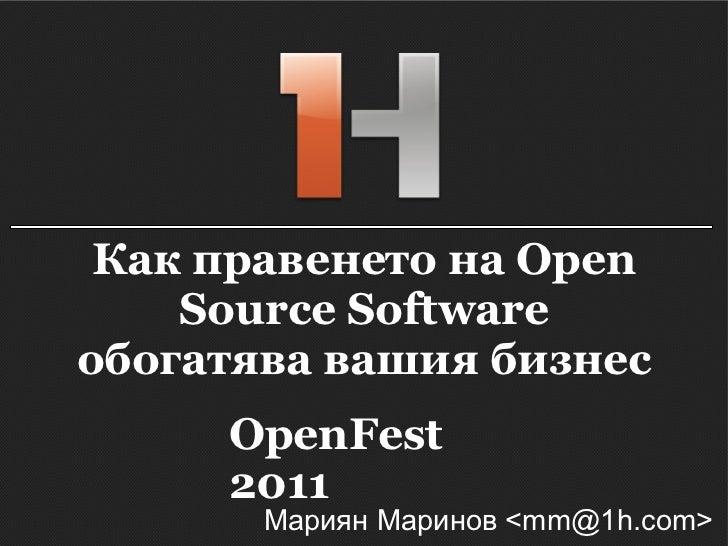 Как правенето на Open Source Software обогатява вашия бизнес Мариян Маринов <mm@1h.com> OpenFest 2011
